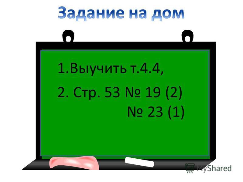 1. Выучить т.4.4, 2. Стр. 53 19 (2) 23 (1)