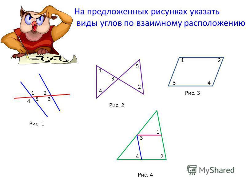 Рис. 1 Рис. 2 Рис. 3 На предложенных рисунках указать виды углов по взаимному расположению Рис. 4 12 3 4 5 1 2 3 4 5 12 34 1 2 3 4