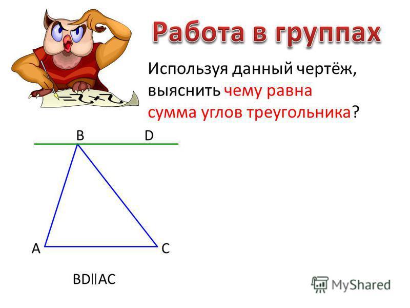 Используя данный чертёж, выяснить чему равна сумма углов треугольника? А В С D BD AC