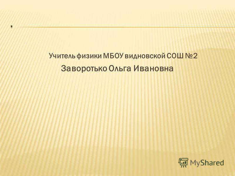 Учитель физики МБОУ видновской СОШ 2 Заворотько Ольга Ивановна