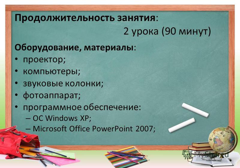 Продолжительность занятия: 2 урока (90 минут) Оборудование, материалы: проектор; компьютеры; звуковые колонки; фотоаппарат; программное обеспечение: – ОС Windows XP; – Microsoft Office PowerPoint 2007;