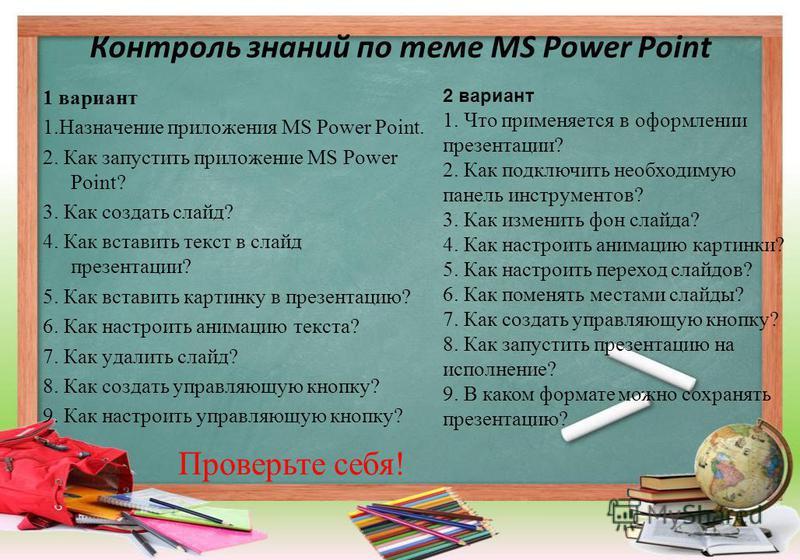 Контроль знаний по теме MS Power Point 1 вариант 1. Назначение приложения MS Power Point. 2. Как запустить приложение MS Power Point? 3. Как создать слайд? 4. Как вставить текст в слайд презентации? 5. Как вставить картинку в презентацию? 6. Как наст