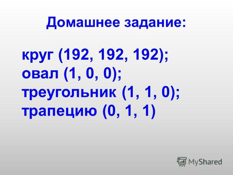 Домашнее задание: круг (192, 192, 192); овал (1, 0, 0); треугольник (1, 1, 0); трапецию (0, 1, 1)