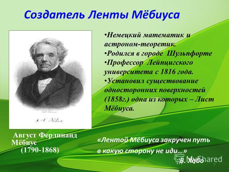 5 Создатель Ленты Мёбиуса Немецкий математик и астроном-теоретик. Родился в городе Шульпфорте Профессор Лейпцигского университета с 1816 года. Установил существование односторонних поверхностей (1858 г.) одна из которых – Лист Мёбиуса. Август Фердина