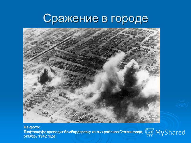 Сражение в городе На фото: Люфтваффе проводит бомбардировку жилых районов Сталинграда, октябрь 1942 года