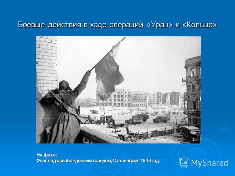 Боевые действия в ходе операций «Уран» и «Кольцо» На фото: Флаг над освобождённым городом, Сталинград, 1943 год.