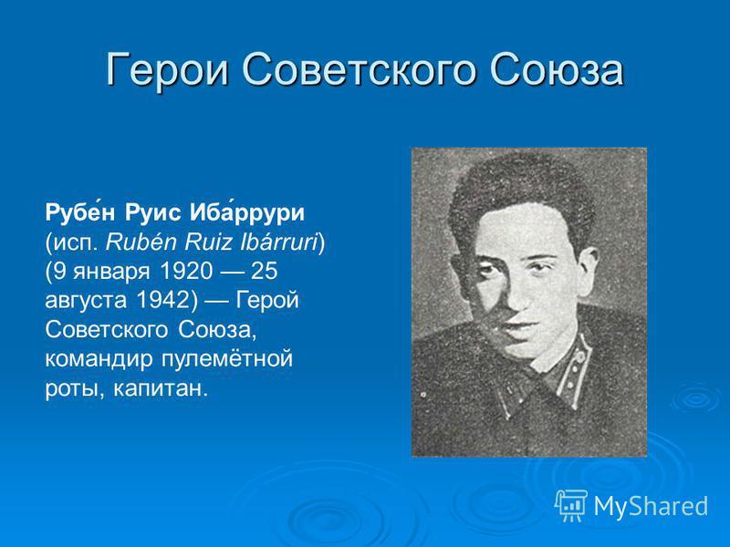 Герои Советского Союза Рубе́н Руис Иба́ррури (исп. Rubén Ruiz Ibárruri) (9 января 1920 25 августа 1942) Герой Советского Союза, командир пулемётной роты, капитан.
