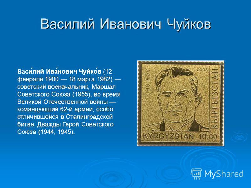 Василий Иванович Чуйков Васи́лий Ива́нович Чуйко́в (12 февраля 1900 18 марта 1982) советский военачальник, Маршал Советского Союза (1955), во время Великой Отечественной войны командующий 62-й армии, особо отличившейся в Сталинградской битве. Дважды