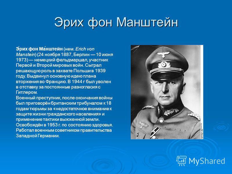 Ээрих фон Маштейн Э́эрих фон Ма́штейн (нем. Erich von Manstein) (24 ноября 1887, Берлин 10 июня 1973) немецкий фельдмаршал, участник Первой и Второй мировых войн. Сыграл решающую роль в захвате Польши в 1939 году. Выдвинул основную идею плана вторжен