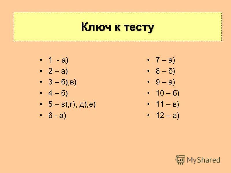 1 - а) 2 – а) 3 – б),в) 4 – б) 5 – в),г), д),е) 6 - а) Ключ к тесту 7 – а) 8 – б) 9 – а) 10 – б) 11 – в) 12 – а)