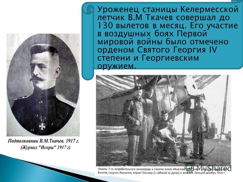 Уроженец станицы Келермесской летчик В.М Ткачев совершал до 130 вылетов в месяц. Его участие в воздушных боях Первой мировой войны было отмечено орденом Святого Георгия IV степени и Георгиевским оружием.