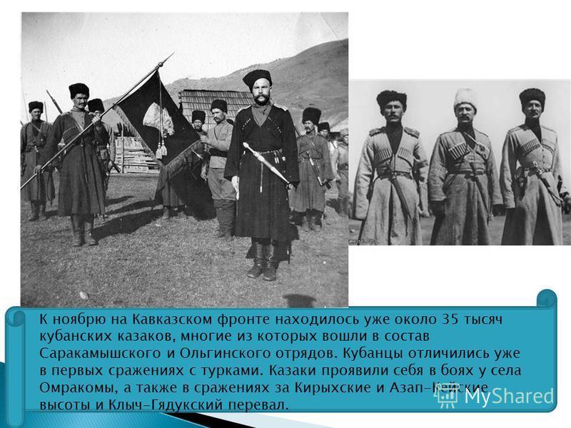 К ноябрю на Кавказском фронте находилось уже около 35 тысяч кубанских казаков, многие из которых вошли в состав Саракамышского и Ольгинского отрядов. Кубанцы отличились уже в первых сражениях с турками. Казаки проявили себя в боях у села Омракомы, а