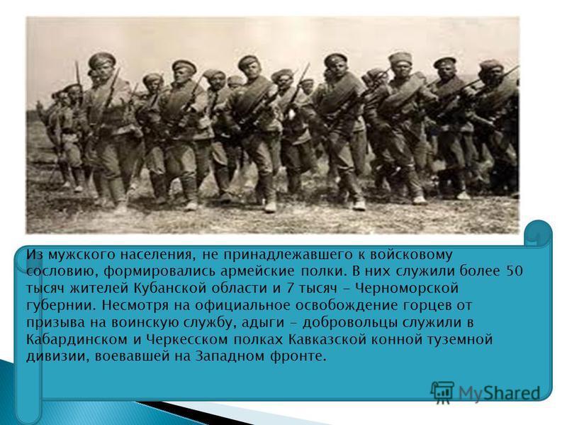 Из мужского населения, не принадлежавшего к войсковому сословию, формировались армейские полки. В них служили более 50 тысяч жителей Кубанской области и 7 тысяч - Черноморской губернии. Несмотря на официальное освобождение горцев от призыва на воинск