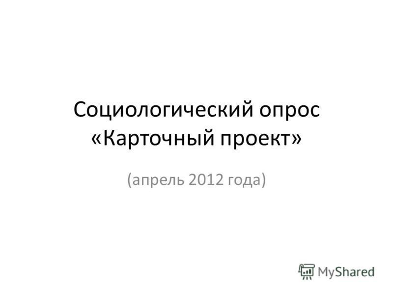 Социологический опрос «Карточный проект» (апрель 2012 года)
