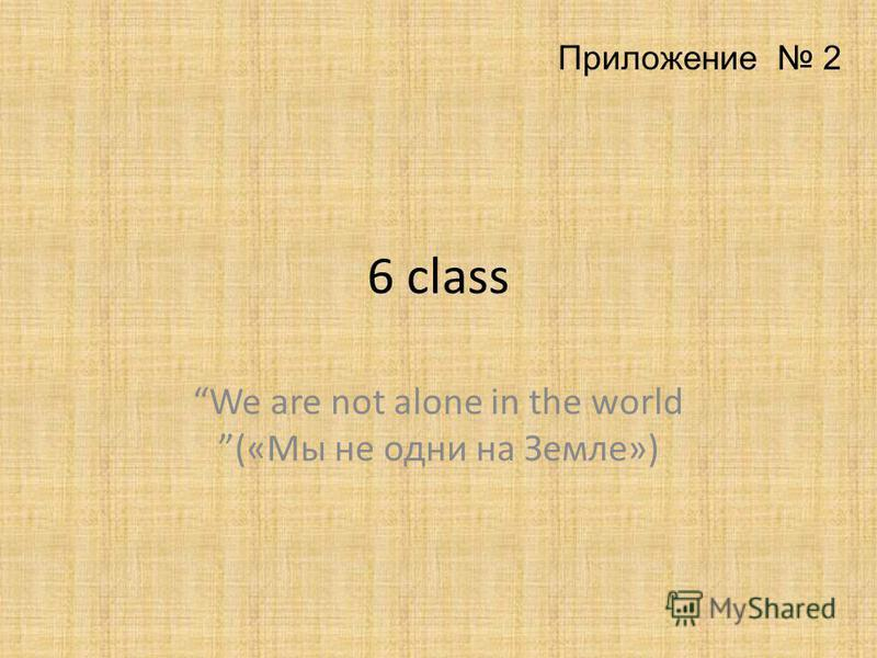 6 class We are not alone in the world («Мы не одни на Земле») Приложение 2