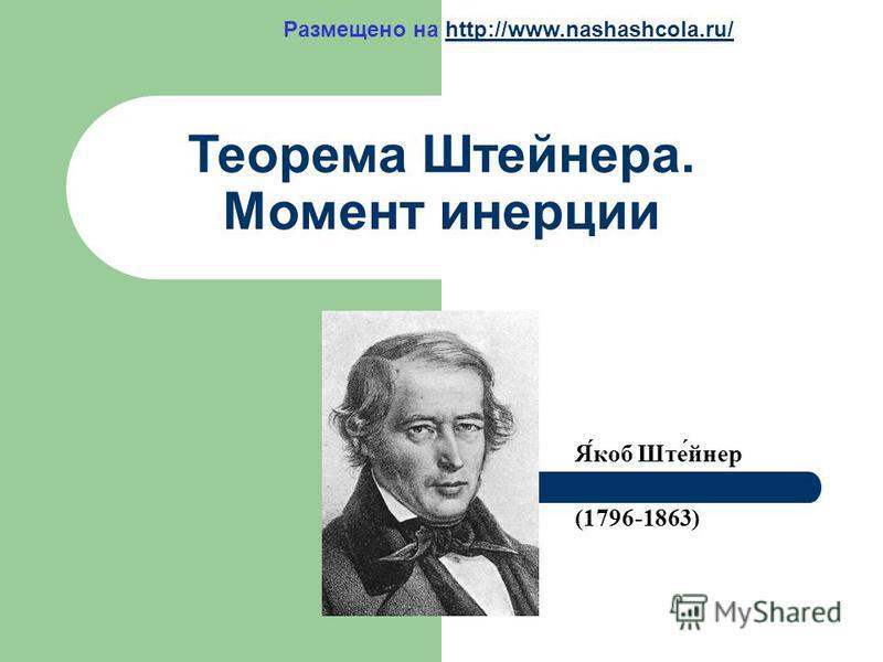 Теорема Штейнера. Момент инерции Я́коб Ште́йнер (1796-1863) Размещено на http://www.nashashcola.ru/http://www.nashashcola.ru/