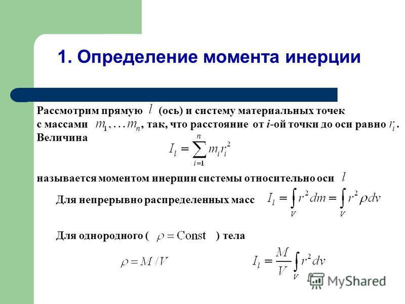 Рассмотрим прямую (ось) и систему материальных точек с массами, так, что расстояние от i-ой точки до оси равно. Величина называется моментом инерции системы относительно оси 1. Определение момента инерции Для непрерывно распределенных масс Для одноро