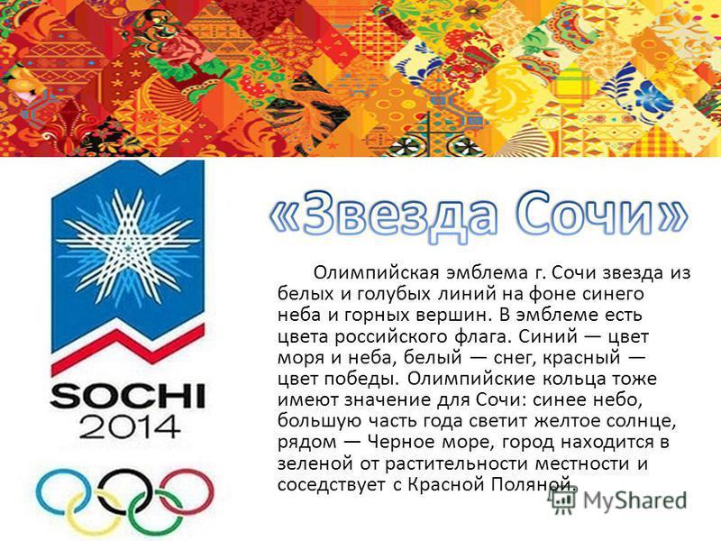 Олимпийская эмблема г. Сочи звезда из белых и голубых линий на фоне синего неба и горных вершин. В эмблеме есть цвета российского флага. Синий цвет моря и неба, белый снег, красный цвет победы. Олимпийские кольца тоже имеют значение для Сочи: синее н