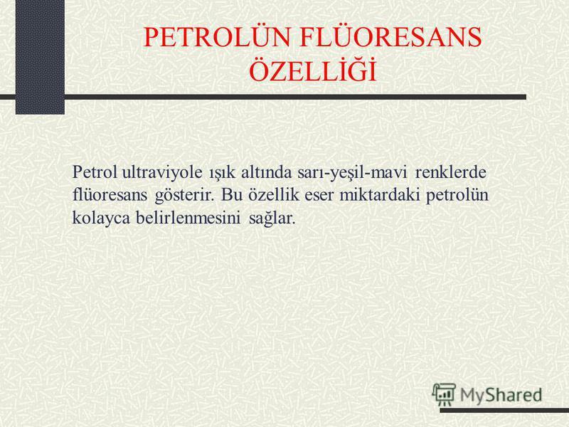 PETROLÜN FLÜORESANS ÖZELLİĞİ Petrol ultraviyole ışık altında sarı-yeşil-mavi renklerde flüoresans gösterir. Bu özellik eser miktardaki petrolün kolayca belirlenmesini sağlar.