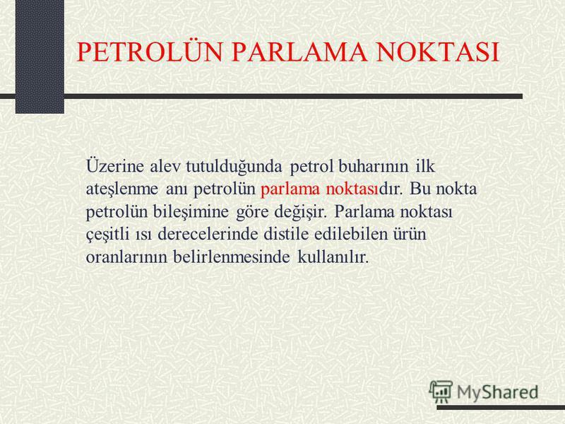 PETROLÜN PARLAMA NOKTASI Üzerine alev tutulduğunda petrol buharının ilk ateşlenme anı petrolün parlama noktasıdır. Bu nokta petrolün bileşimine göre değişir. Parlama noktası çeşitli ısı derecelerinde distile edilebilen ürün oranlarının belirlenmesind