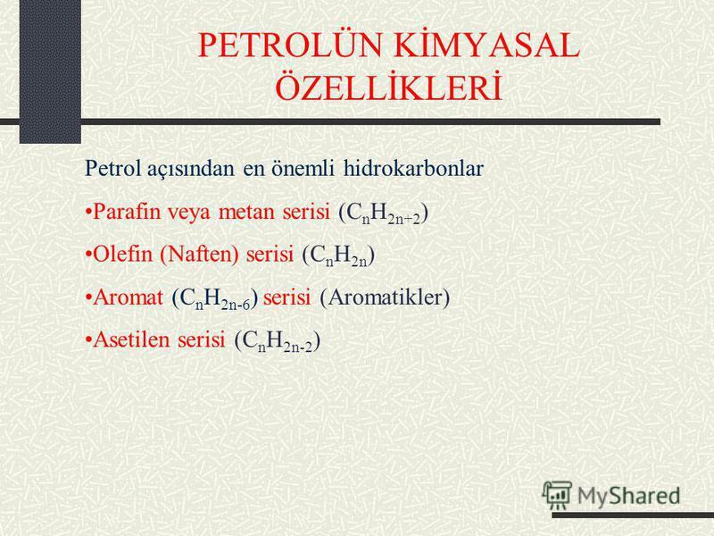 PETROLÜN KİMYASAL ÖZELLİKLERİ Petrol açısından en önemli hidrokarbonlar Parafin veya metan serisi (C n H 2n+2 ) Olefin (Naften) serisi (C n H 2n ) Aromat (C n H 2n-6 ) serisi (Aromatikler) Asetilen serisi (C n H 2n-2 )