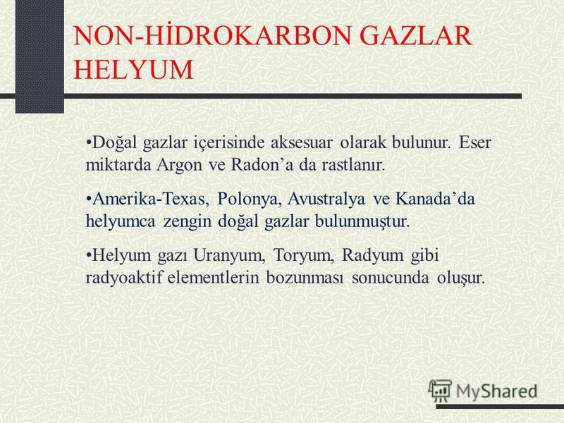 NON-HİDROKARBON GAZLAR HELYUM Doğal gazlar içerisinde aksesuar olarak bulunur. Eser miktarda Argon ve Radona da rastlanır. Amerika-Texas, Polonya, Avustralya ve Kanadada helyumca zengin doğal gazlar bulunmuştur. Helyum gazı Uranyum, Toryum, Radyum gi