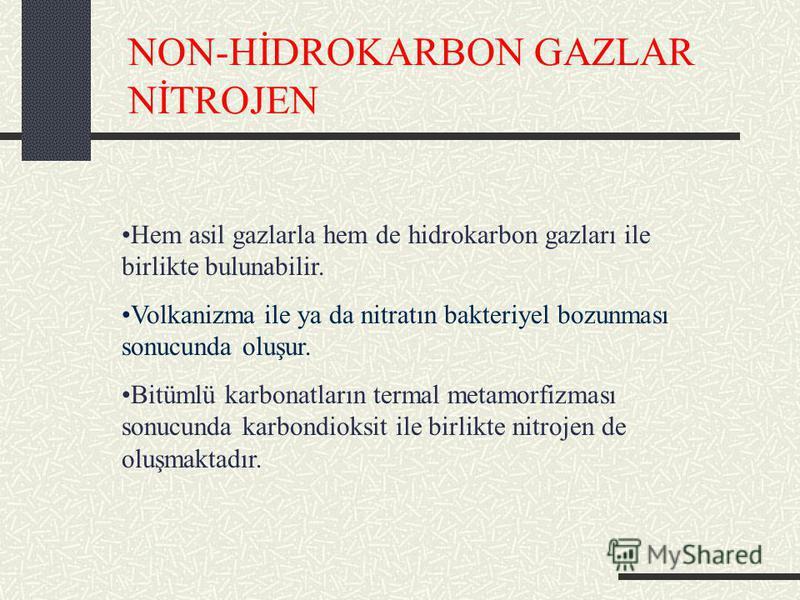 NON-HİDROKARBON GAZLAR NİTROJEN Hem asil gazlarla hem de hidrokarbon gazları ile birlikte bulunabilir. Volkanizma ile ya da nitratın bakteriyel bozunması sonucunda oluşur. Bitümlü karbonatların termal metamorfizması sonucunda karbondioksit ile birlik