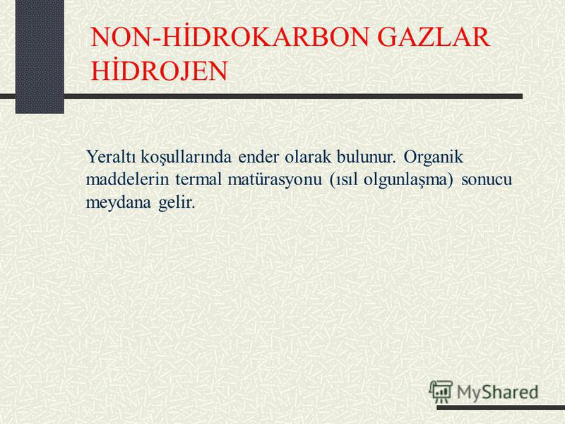 NON-HİDROKARBON GAZLAR HİDROJEN Yeraltı koşullarında ender olarak bulunur. Organik maddelerin termal matürasyonu (ısıl olgunlaşma) sonucu meydana gelir.