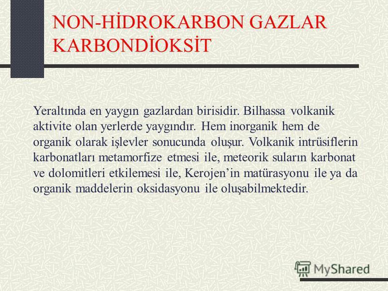 NON-HİDROKARBON GAZLAR KARBONDİOKSİT Yeraltında en yaygın gazlardan birisidir. Bilhassa volkanik aktivite olan yerlerde yaygındır. Hem inorganik hem de organik olarak işlevler sonucunda oluşur. Volkanik intrüsiflerin karbonatları metamorfize etmesi i