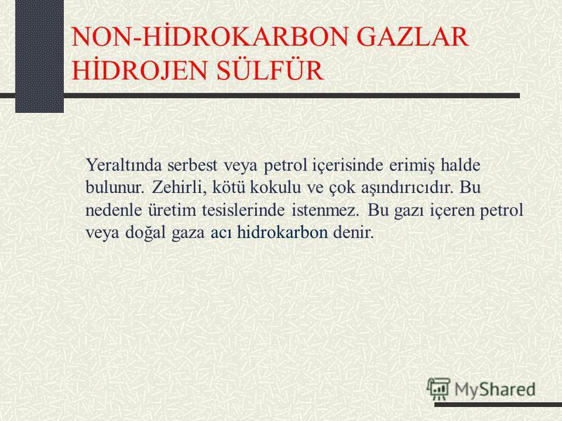 NON-HİDROKARBON GAZLAR HİDROJEN SÜLFÜR Yeraltında serbest veya petrol içerisinde erimiş halde bulunur. Zehirli, kötü kokulu ve çok aşındırıcıdır. Bu nedenle üretim tesislerinde istenmez. Bu gazı içeren petrol veya doğal gaza acı hidrokarbon denir.
