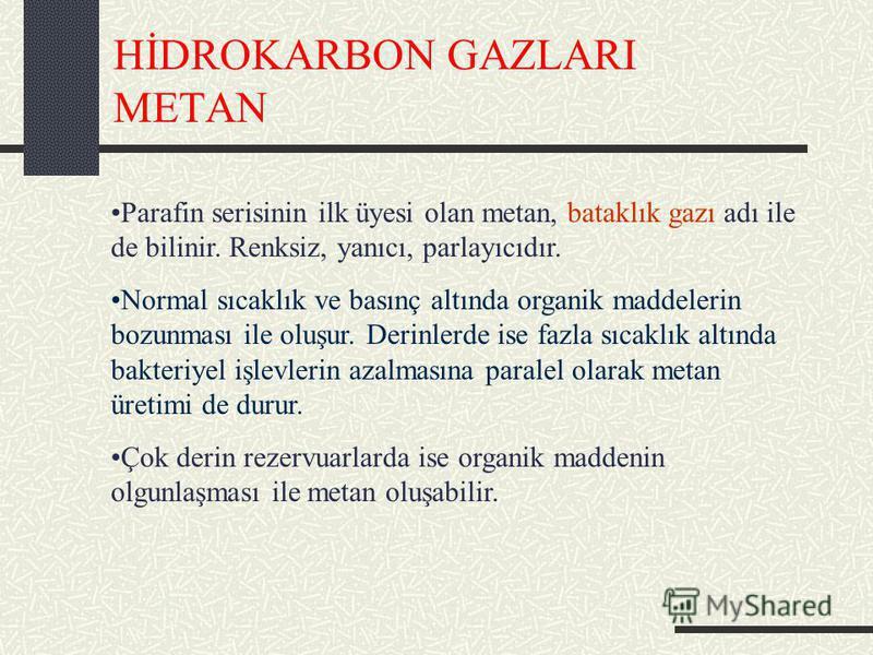 HİDROKARBON GAZLARI METAN Parafin serisinin ilk üyesi olan metan, bataklık gazı adı ile de bilinir. Renksiz, yanıcı, parlayıcıdır. Normal sıcaklık ve basınç altında organik maddelerin bozunması ile oluşur. Derinlerde ise fazla sıcaklık altında bakter