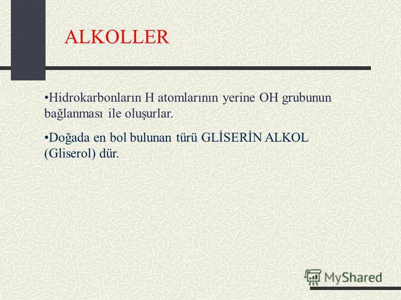ALKOLLER Hidrokarbonların H atomlarının yerine OH grubunun bağlanması ile oluşurlar. Doğada en bol bulunan türü GLİSERİN ALKOL (Gliserol) dür.
