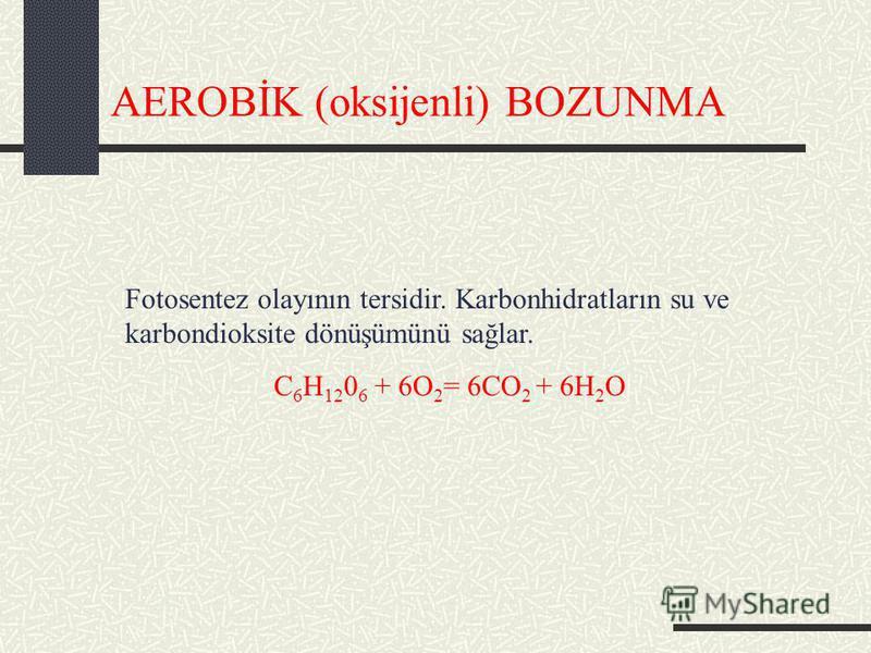 AEROBİK (oksijenli) BOZUNMA Fotosentez olayının tersidir. Karbonhidratların su ve karbondioksite dönüşümünü sağlar. C 6 H 12 0 6 + 6O 2 = 6CO 2 + 6H 2 O