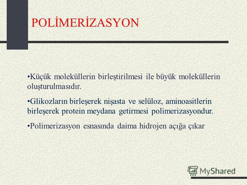POLİMERİZASYON Küçük moleküllerin birleştirilmesi ile büyük moleküllerin oluşturulmasıdır. Glikozların birleşerek nişasta ve selüloz, aminoasitlerin birleşerek protein meydana getirmesi polimerizasyondur. Polimerizasyon esnasında daima hidrojen açığa