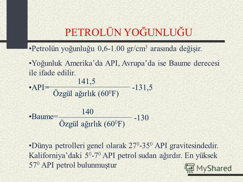 PETROLÜN YOĞUNLUĞU Petrolün yoğunluğu 0,6-1.00 gr/cm 3 arasında değişir. Yoğunluk Amerikada API, Avrupada ise Baume derecesi ile ifade edilir. API= Baume= Dünya petrolleri genel olarak 27 0 -35 0 API gravitesindedir. Kaliforniyadaki 5 0 -7 0 API petr