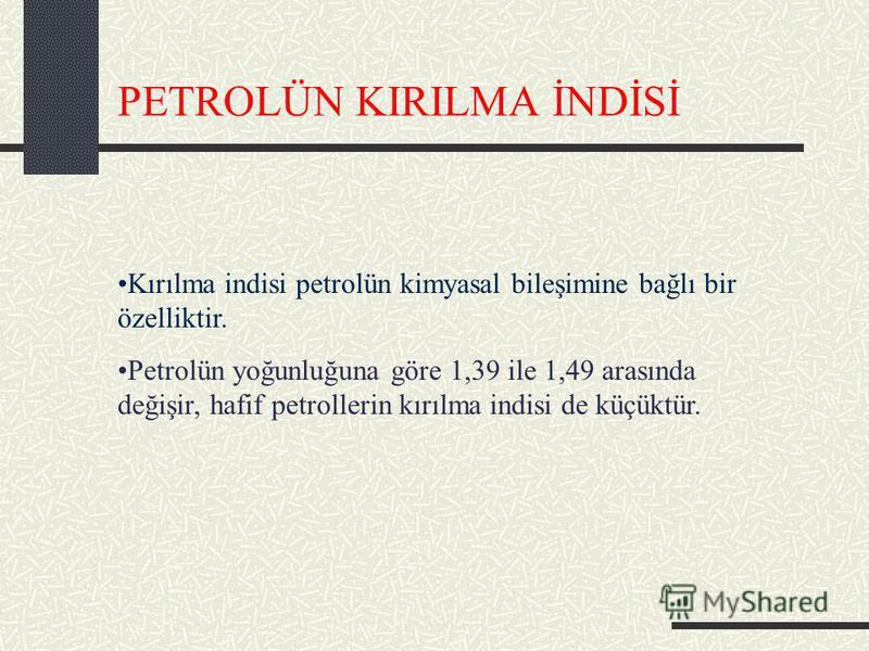 PETROLÜN KIRILMA İNDİSİ Kırılma indisi petrolün kimyasal bileşimine bağlı bir özelliktir. Petrolün yoğunluğuna göre 1,39 ile 1,49 arasında değişir, hafif petrollerin kırılma indisi de küçüktür.