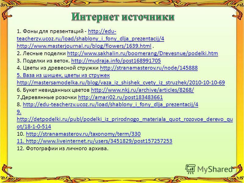 1. Фоны для презентаций - http://edu- teacherzv.ucoz.ru/load/shablony_i_fony_dlja_prezentacij/4http://edu- teacherzv.ucoz.ru/load/shablony_i_fony_dlja_prezentacij/4 http://www.masterjournal.ru/blog/flowers/1639.htmlhttp://www.masterjournal.ru/blog/fl