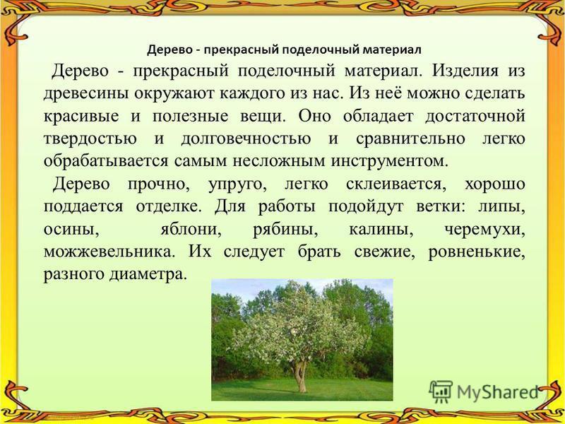 Дерево - прекрасный поделочный материал Дерево - прекрасный поделочный материал. Изделия из древесины окружают каждого из нас. Из неё можно сделать красивые и полезные вещи. Оно обладает достаточной твердостью и долговечностью и сравнительно легко об