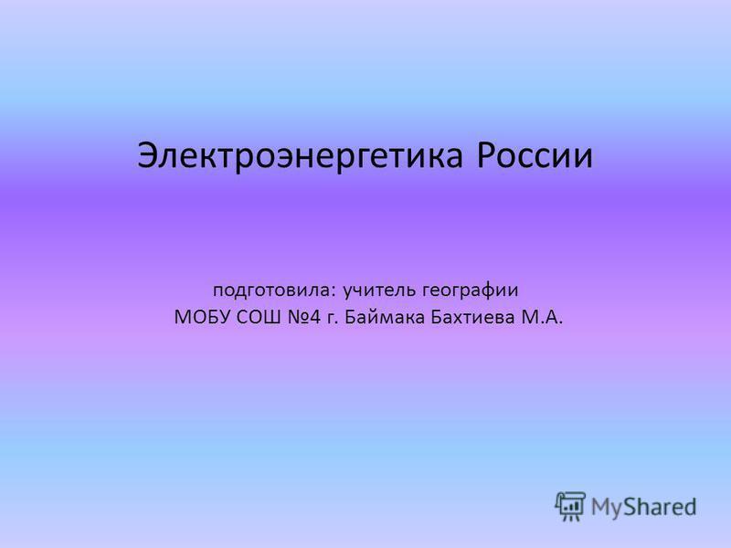 Электроэнергетика России подготовила: учитель географии МОБУ СОШ 4 г. Баймака Бахтиева М.А.