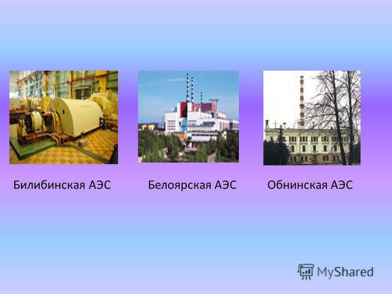 Билибинская АЭСБелоярская АЭСОбнинская АЭС