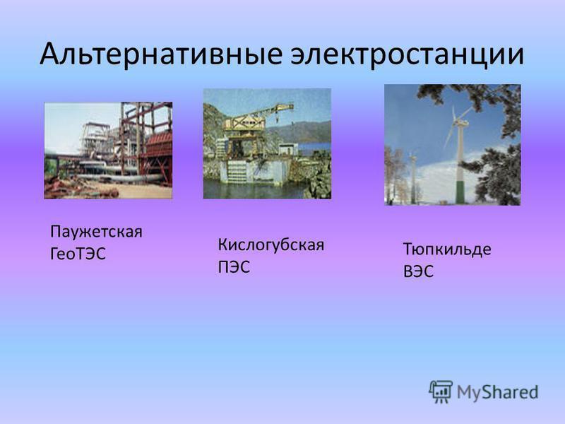 Альтернативные электростанции Паужетская ГеоТЭС Кислогубская ПЭС Тюпкильде ВЭС