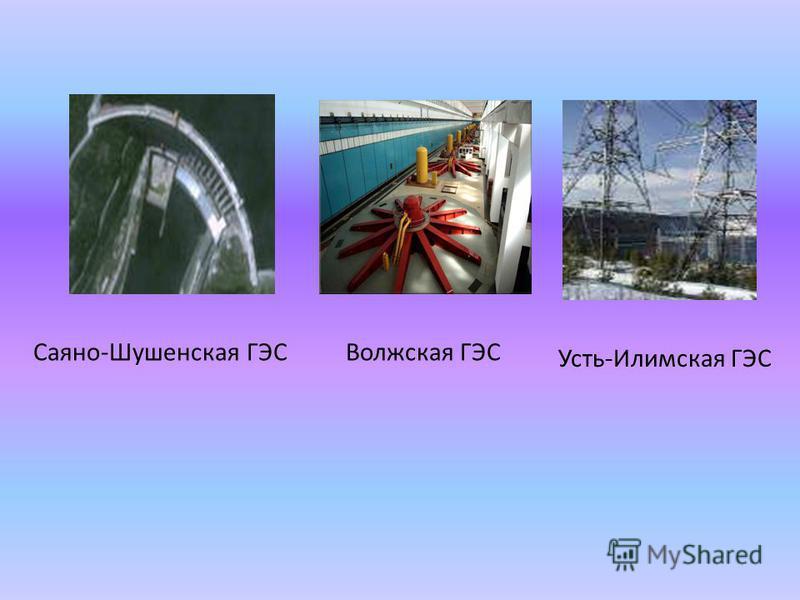 Саяно-Шушенская ГЭСВолжская ГЭС Усть-Илимская ГЭС