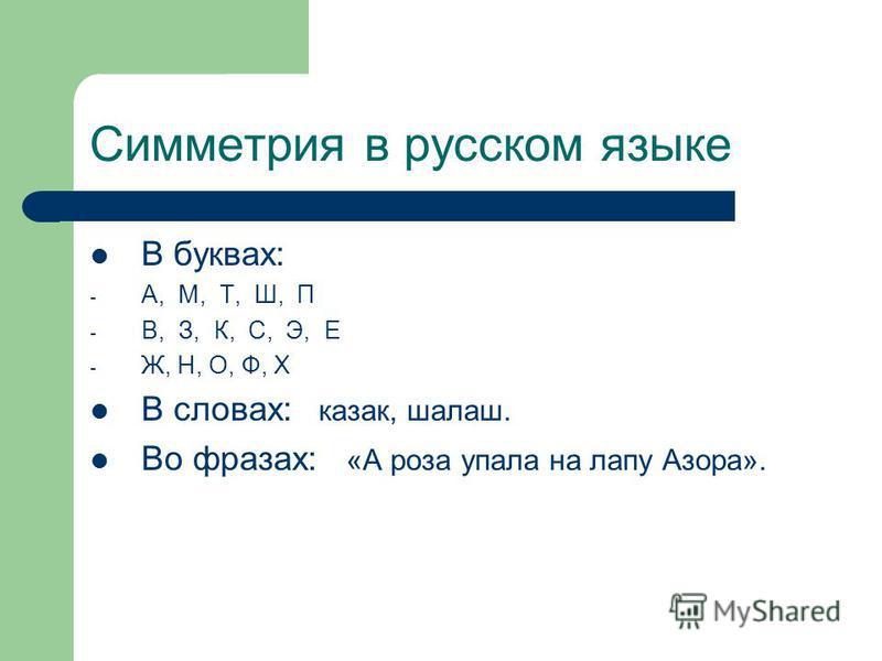 Симметрия в русском языке В буквах: - А, М, Т, Ш, П - В, З, К, С, Э, Е - Ж, Н, О, Ф, Х В словах: казак, шалаш. Во фразах: «А роза упала на лапу Азора».
