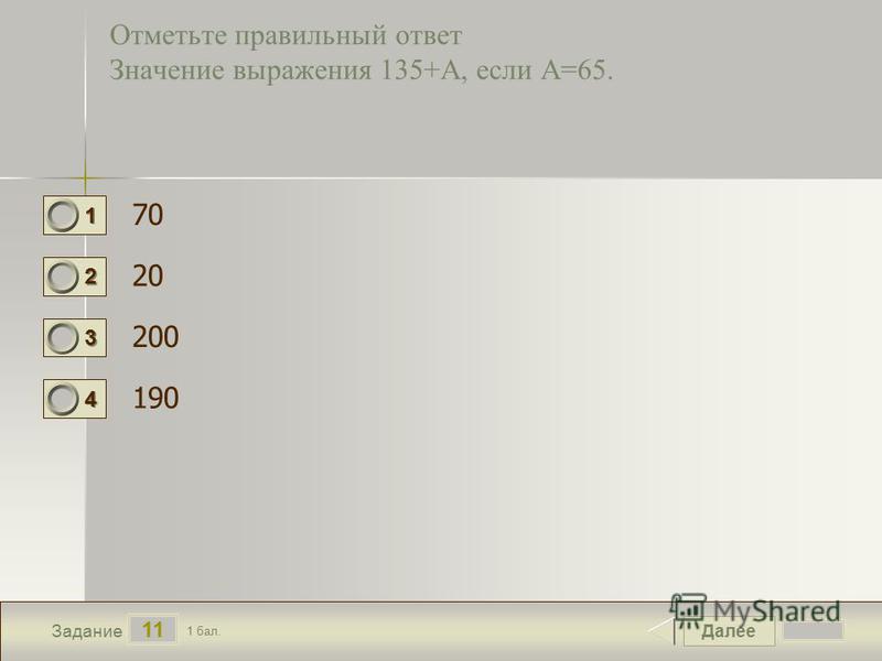 Далее 11 Задание 1 бал. 1111 2222 3333 4444 Отметьте правильный ответ Значение выражения 135+А, если А=65. 70 20 200 190