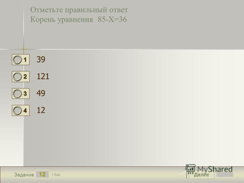 Далее 12 Задание 1 бал. 1111 2222 3333 4444 Отметьте правильный ответ Корень уравнения 85-Х=36 39 121 49 12