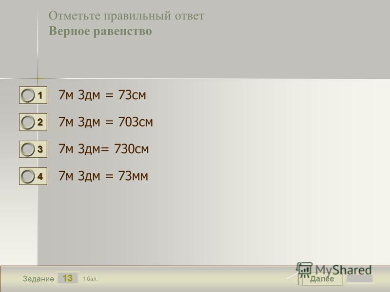 Далее 13 Задание 1 бал. 1111 2222 3333 4444 Отметьте правильный ответ Верное равенство 7 м 3 дм = 73 см 7 м 3 дм = 703 см 7 м 3 дм= 730 см 7 м 3 дм = 73 мм