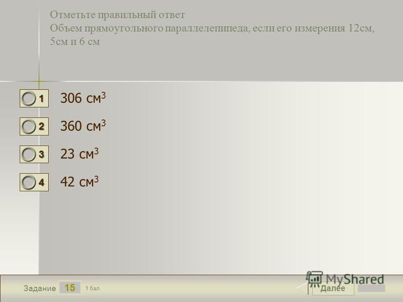 Далее 15 Задание 1 бал. 1111 2222 3333 4444 Отметьте правильный ответ Объем прямоугольного параллелепипеда, если его измерения 12 см, 5 см и 6 см 306 см 3 360 см 3 23 см 3 42 см 3
