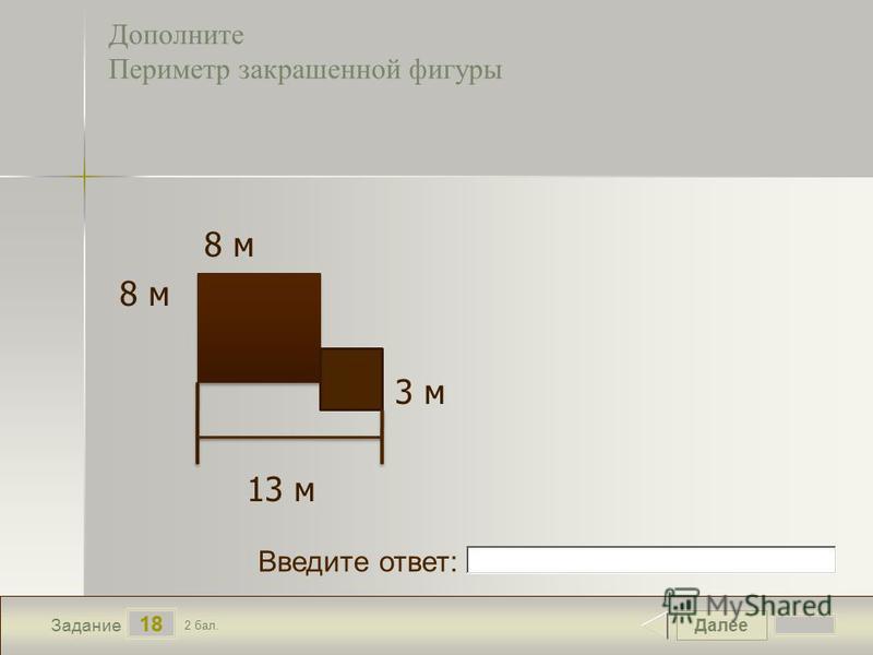 Далее 18 Задание 2 бал. Введите ответ: Дополните Периметр закрашенной фигуры 8 м 3 м 13 м
