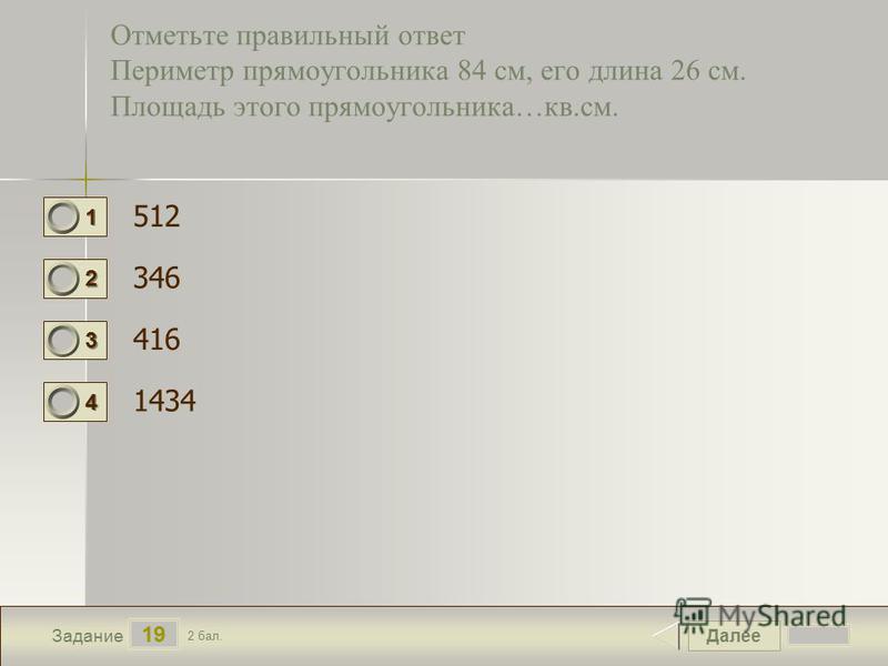 Далее 19 Задание 2 бал. 1111 2222 3333 4444 Отметьте правильный ответ Периметр прямоугольника 84 см, его длина 26 см. Площадь этого прямоугольника…кв.см. 512 346 416 1434