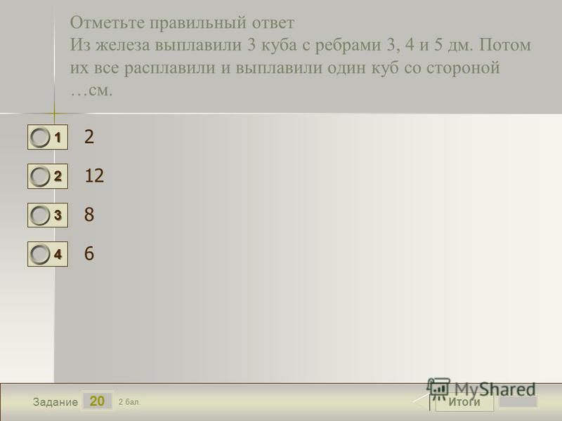 Итоги 20 Задание 2 бал. 1111 2222 3333 4444 Отметьте правильный ответ Из железа выплавили 3 куба с ребрами 3, 4 и 5 дм. Потом их все расплавили и выплавили один куб со стороной …см. 2 12 8 6